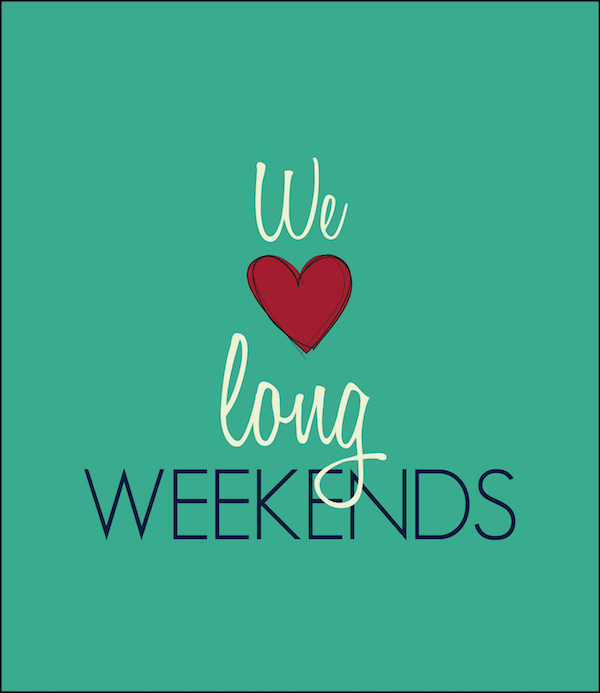we love long weekends
